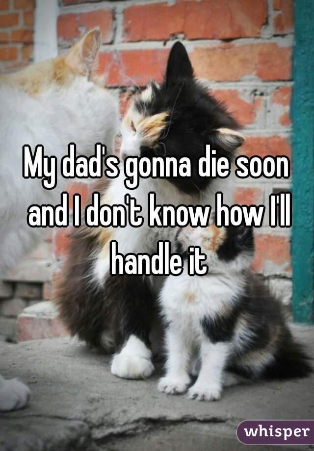 My dad's gonna die soon and I don't know how I'll handle it