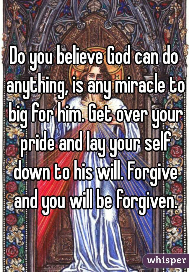 Do you believe God can do anything, is any miracle to big for him. Get over your pride and lay your self down to his will. Forgive and you will be forgiven.
