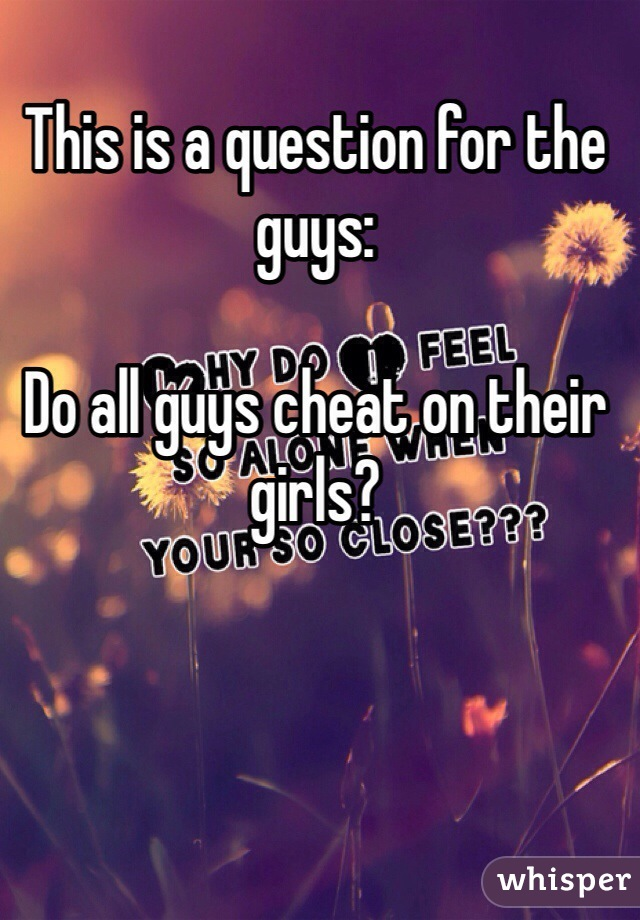 This is a question for the guys:   Do all guys cheat on their girls?