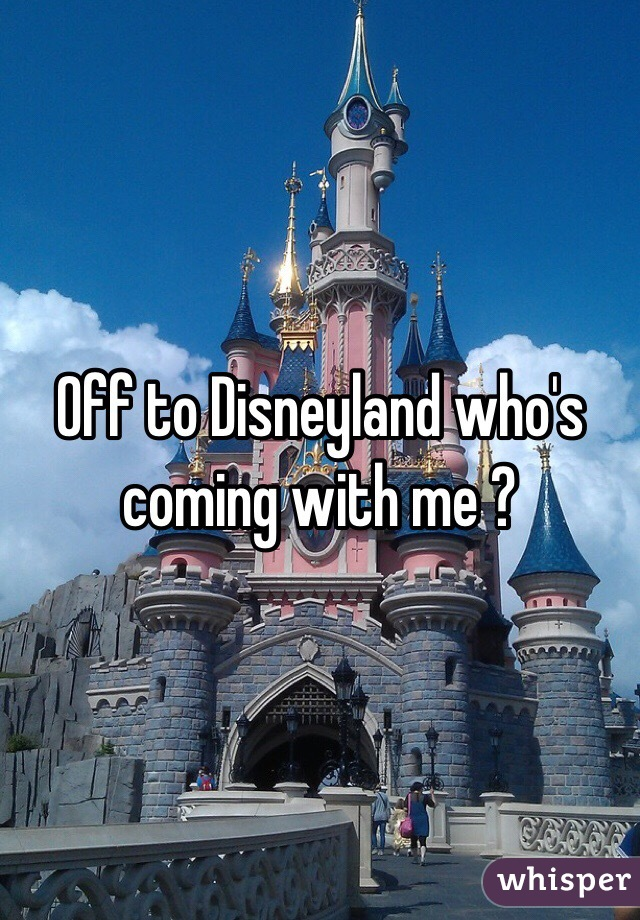 Off to Disneyland who's coming with me ?
