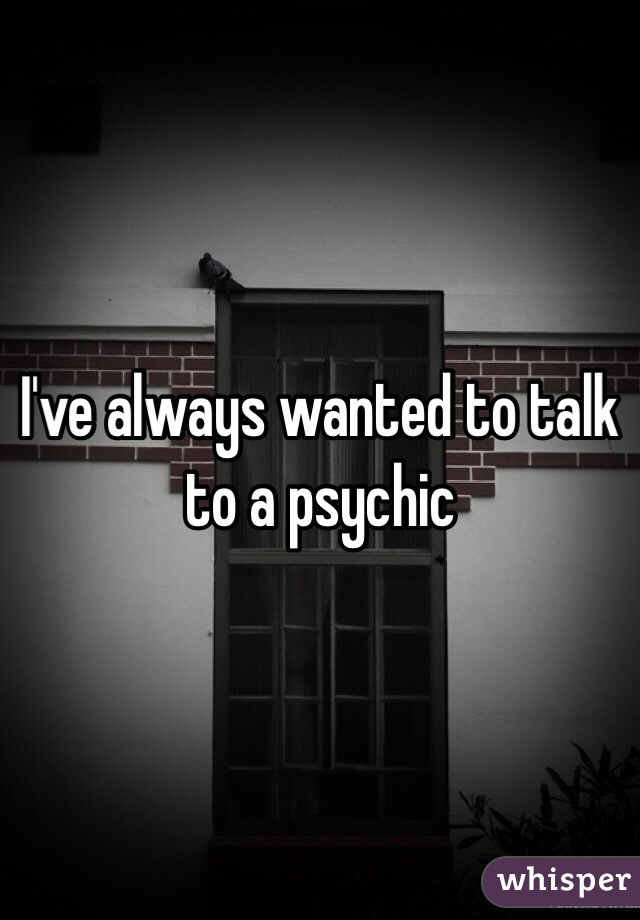 I've always wanted to talk to a psychic