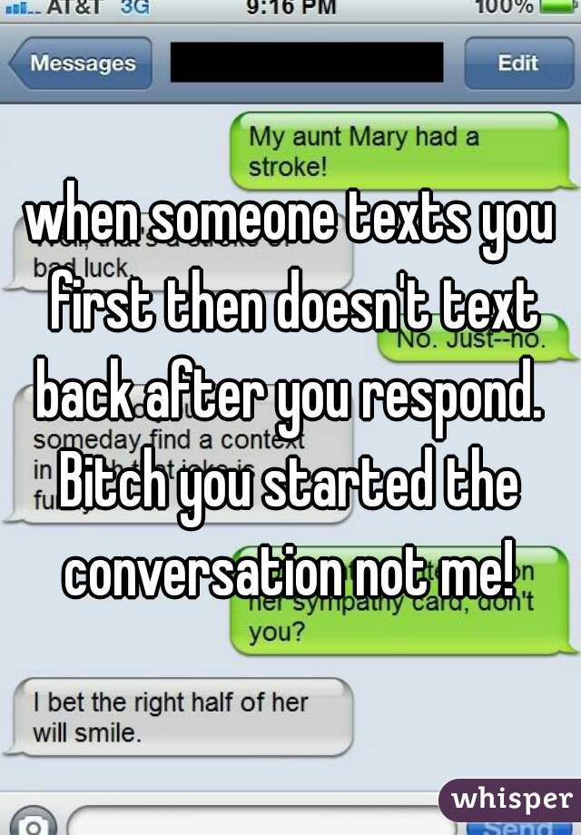 when someone texts you first then doesn't text back after you respond.  Bitch you started the conversation not me!