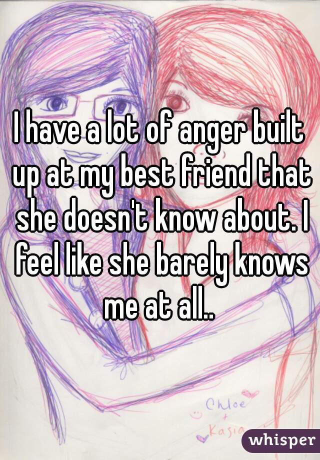 I have a lot of anger built up at my best friend that she doesn't know about. I feel like she barely knows me at all..