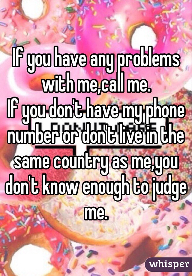 If you have any problems with me,call me. If you don't have my phone number or don't live in the same country as me,you don't know enough to judge me.