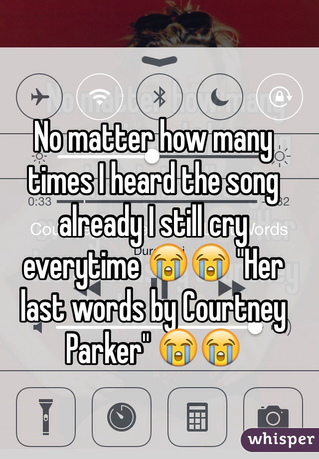 """No matter how many times I heard the song already I still cry everytime 😭😭 """"Her last words by Courtney Parker"""" 😭😭"""