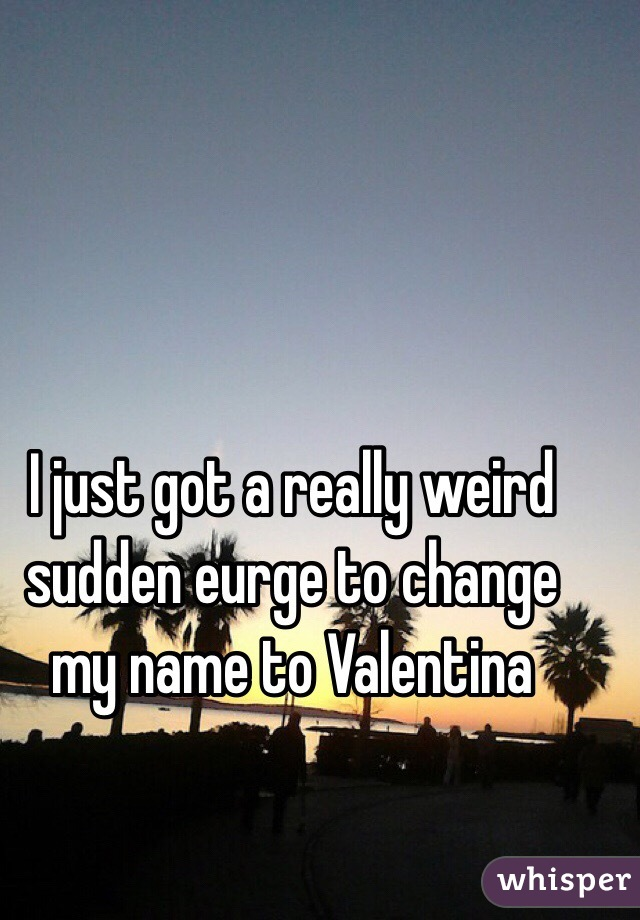 I just got a really weird sudden eurge to change my name to Valentina