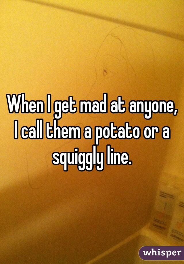 When I get mad at anyone, I call them a potato or a squiggly line.