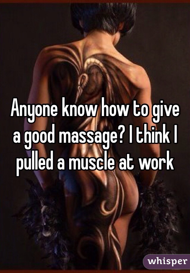 Anyone know how to give a good massage? I think I pulled a muscle at work