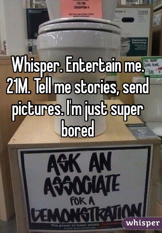 Whisper. Entertain me. 21M. Tell me stories, send pictures. I'm just super bored
