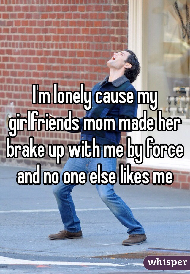 I'm lonely cause my girlfriends mom made her brake up with me by force and no one else likes me