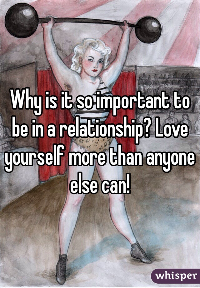 Why is it so important to be in a relationship? Love yourself more than anyone else can!
