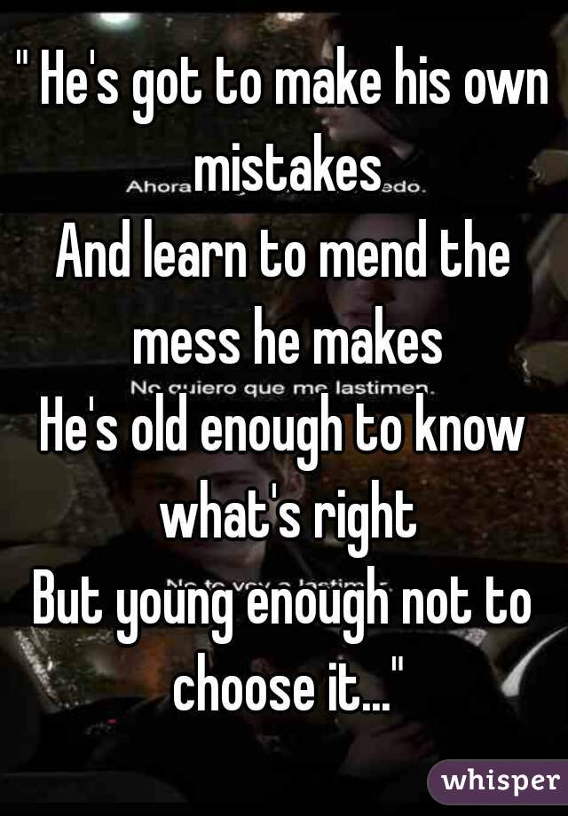 """"""" He's got to make his own mistakes And learn to mend the mess he makes He's old enough to know what's right But young enough not to choose it..."""""""