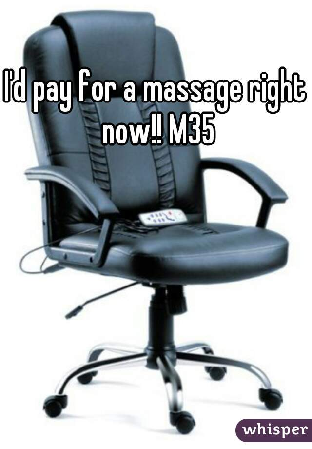 I'd pay for a massage right now!! M35