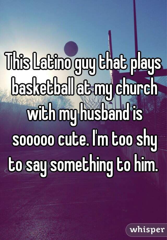This Latino guy that plays basketball at my church with my husband is sooooo cute. I'm too shy to say something to him.