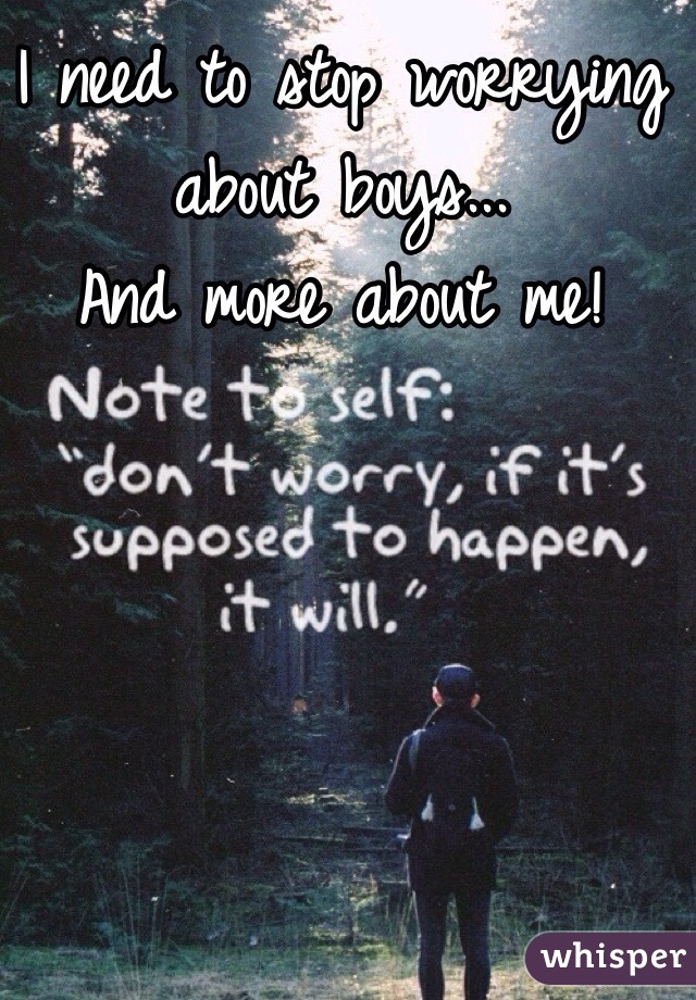 I need to stop worrying about boys... And more about me!