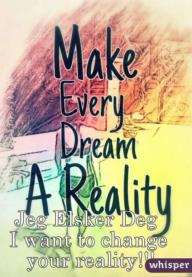 Jeg Elsker Deg  I want to change your reality!!!
