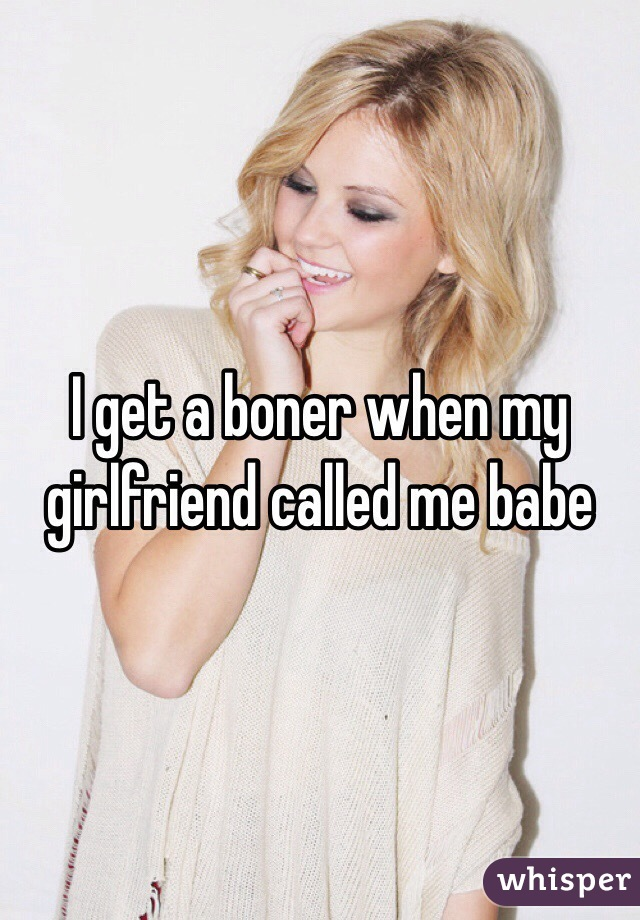 I get a boner when my girlfriend called me babe