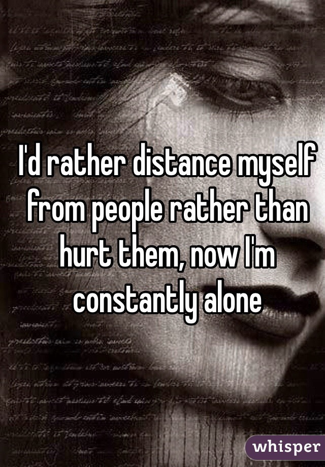 I'd rather distance myself from people rather than hurt them, now I'm constantly alone