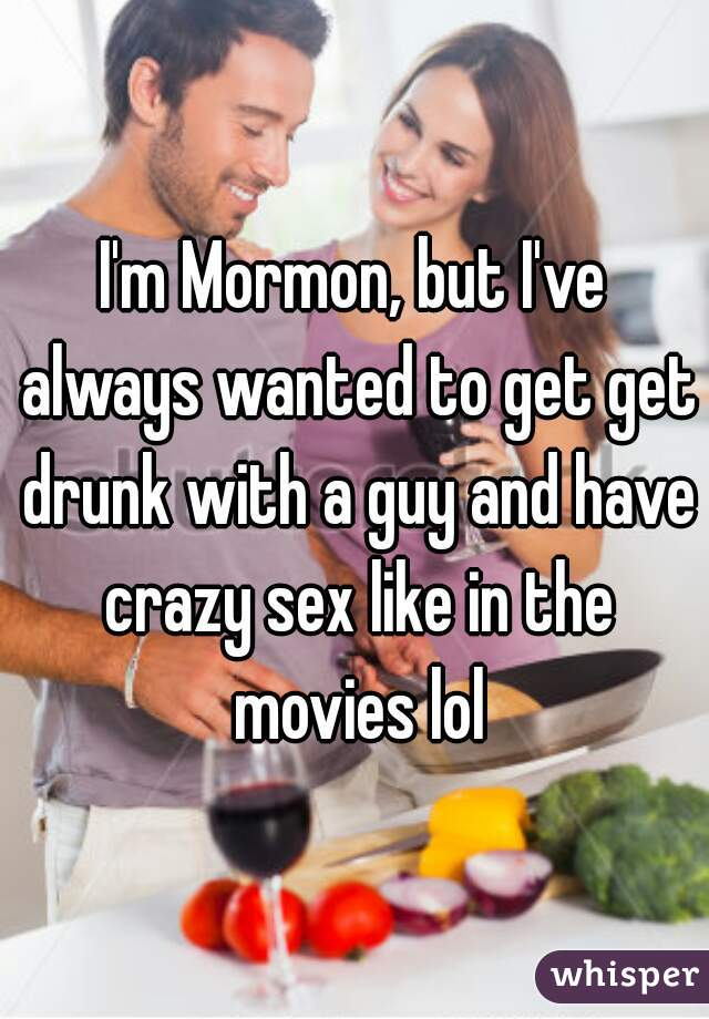 I'm Mormon, but I've always wanted to get get drunk with a guy and have crazy sex like in the movies lol