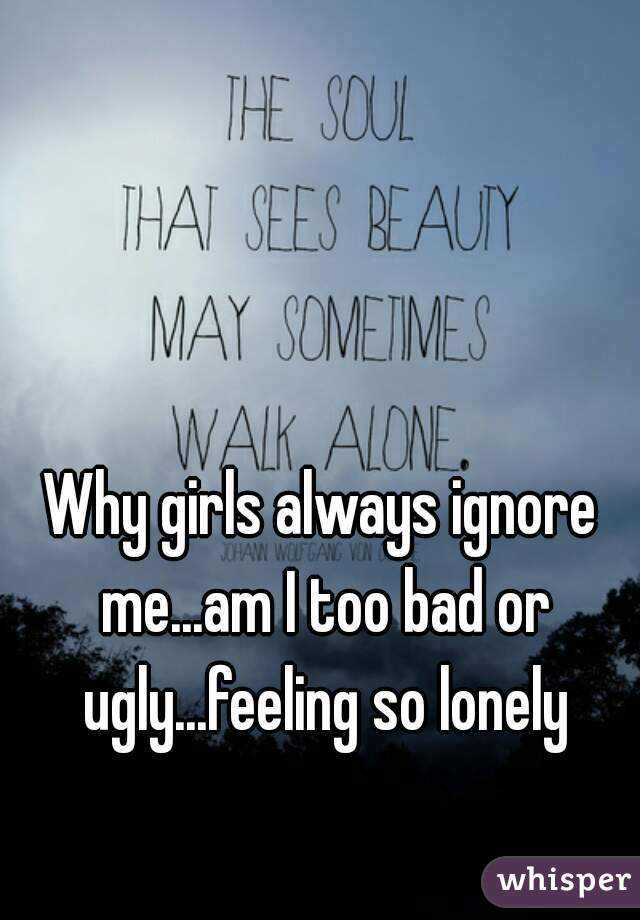 Why girls always ignore me...am I too bad or ugly...feeling so lonely