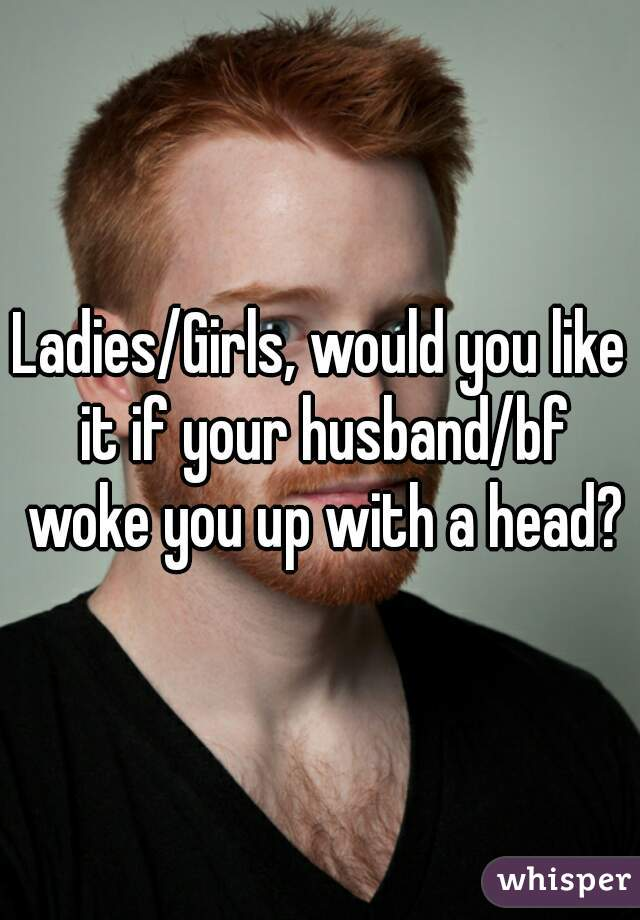 Ladies/Girls, would you like it if your husband/bf woke you up with a head?