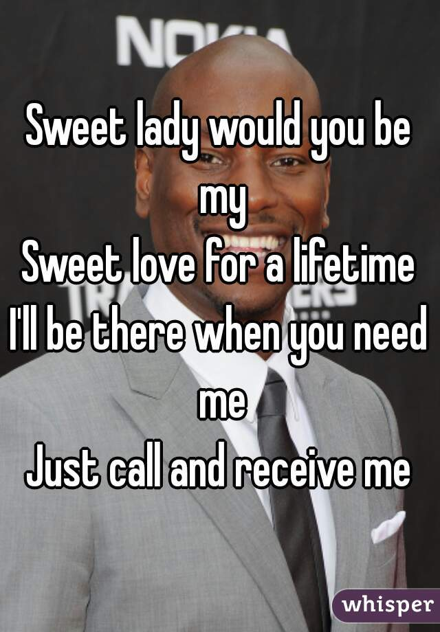 Sweet lady would you be my Sweet love for a lifetime I'll be there when you need me Just call and receive me