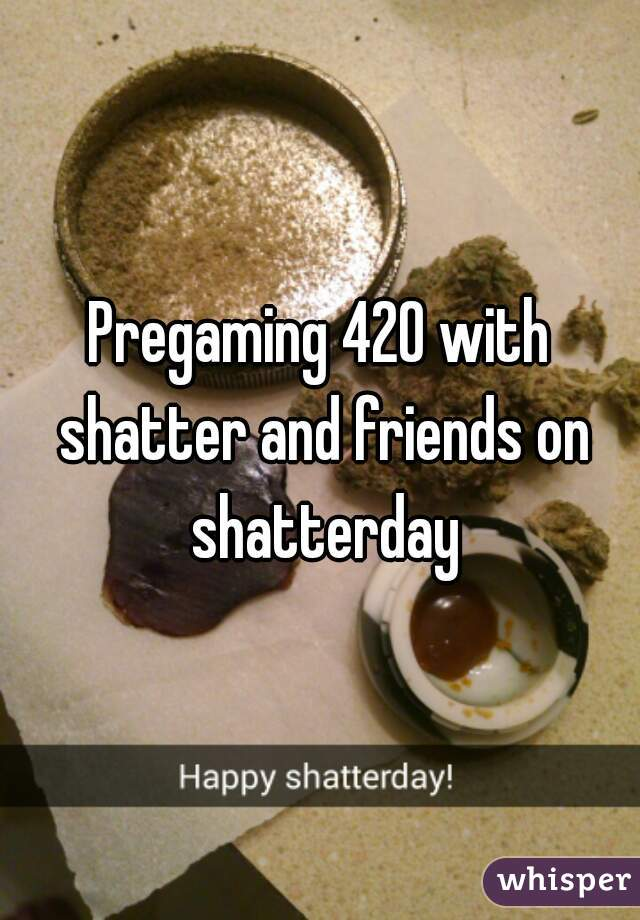 Pregaming 420 with shatter and friends on shatterday