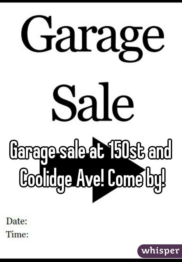 Garage sale at 150st and Coolidge Ave! Come by!