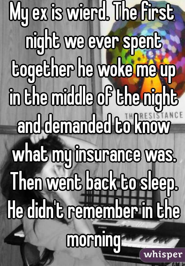 My ex is wierd. The first night we ever spent together he woke me up in the middle of the night and demanded to know what my insurance was. Then went back to sleep. He didn't remember in the morning