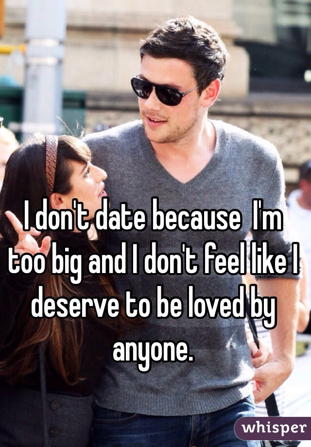 I don't date because  I'm too big and I don't feel like I deserve to be loved by anyone.