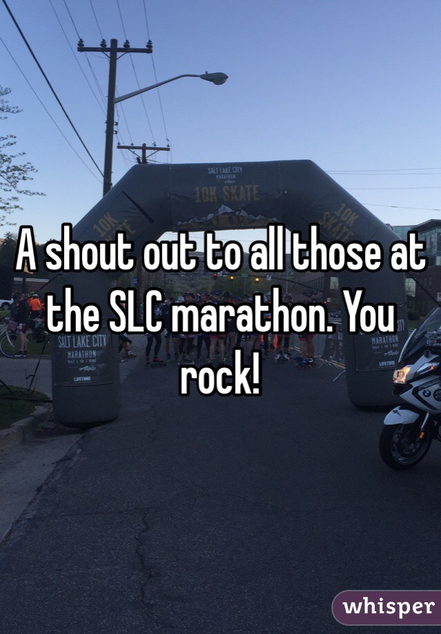 A shout out to all those at the SLC marathon. You rock!