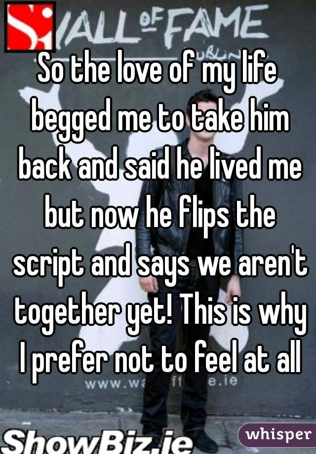 So the love of my life begged me to take him back and said he lived me but now he flips the script and says we aren't together yet! This is why I prefer not to feel at all