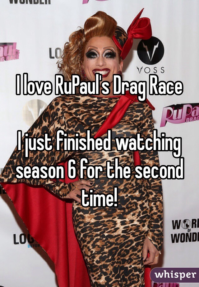 I love RuPaul's Drag Race  I just finished watching season 6 for the second time!