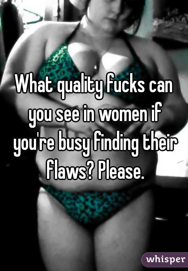 What quality fucks can you see in women if you're busy finding their flaws? Please.