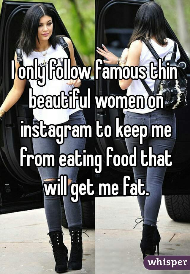 I only follow famous thin beautiful women on instagram to keep me from eating food that will get me fat.