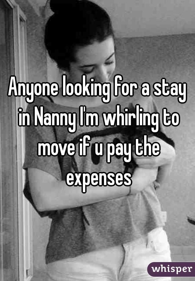 Anyone looking for a stay in Nanny I'm whirling to move if u pay the expenses