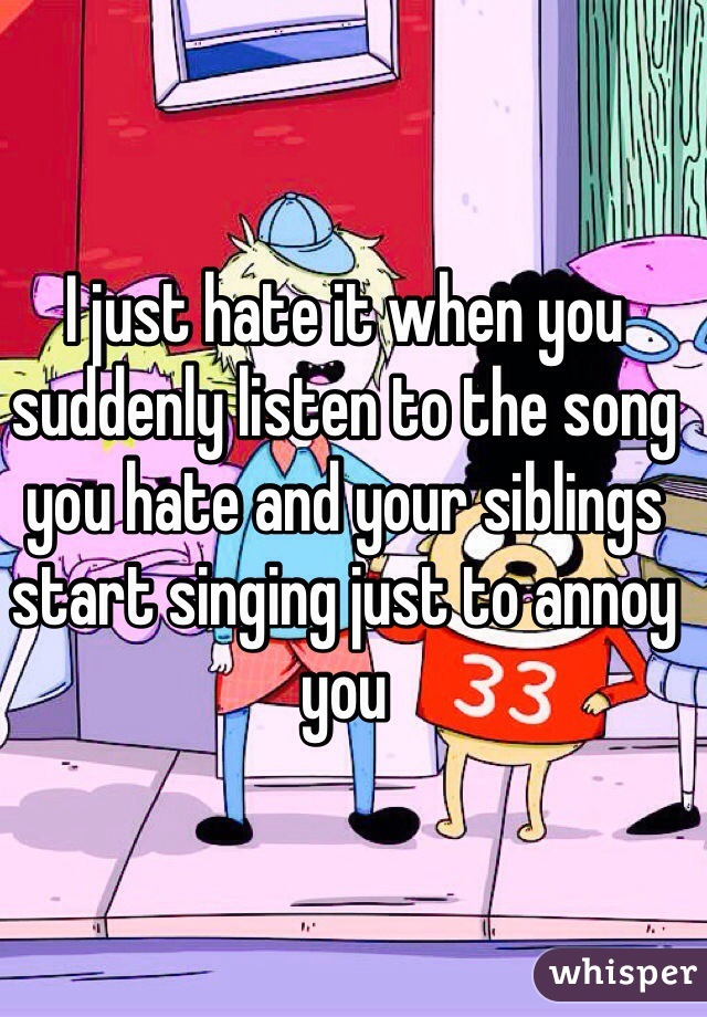 I just hate it when you suddenly listen to the song you hate and your siblings start singing just to annoy you