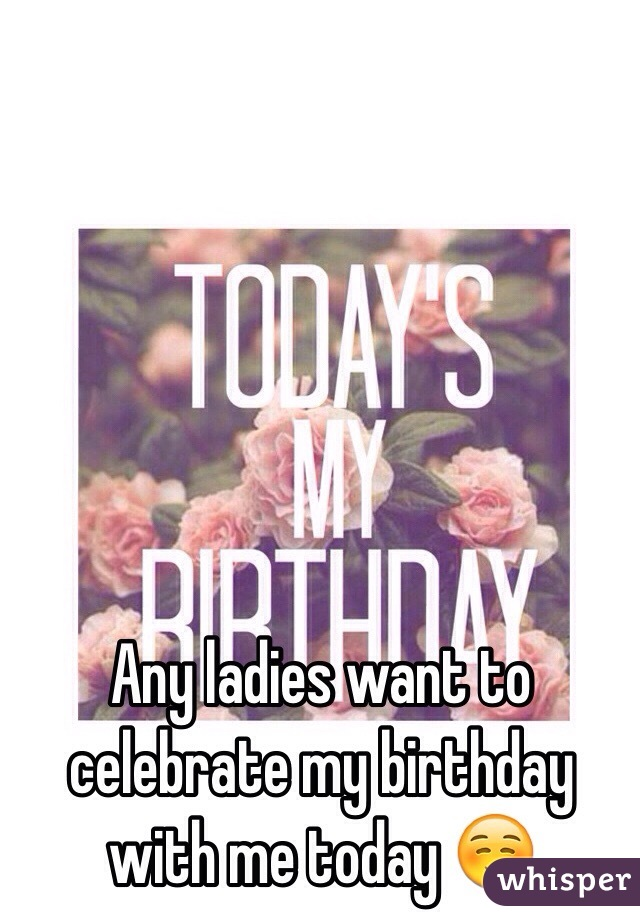 Any ladies want to celebrate my birthday with me today ☺️