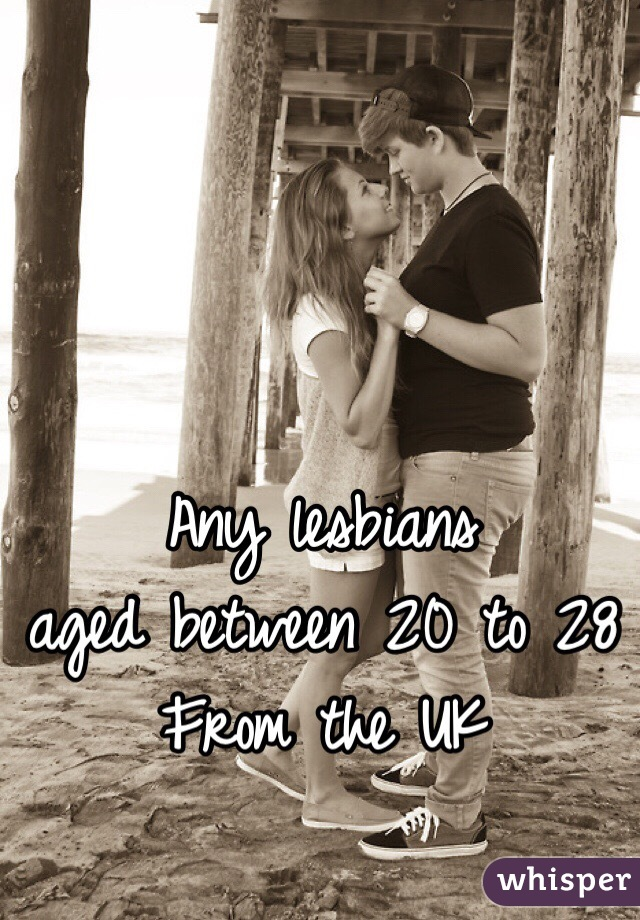 Any lesbians  aged between 20 to 28 From the UK