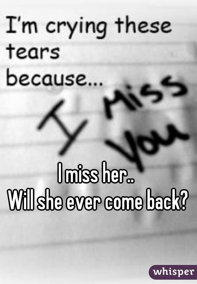 I miss her..  Will she ever come back?