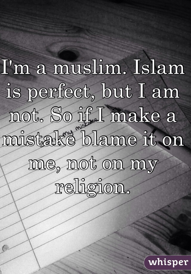 I'm a muslim. Islam is perfect, but I am not. So if I make a mistake blame it on me, not on my religion.