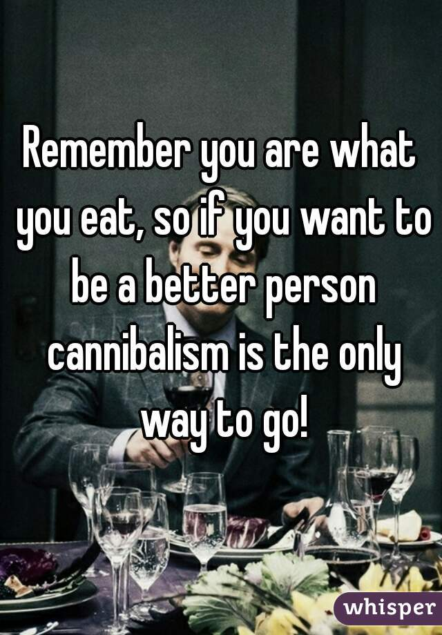 Remember you are what you eat, so if you want to be a better person cannibalism is the only way to go!