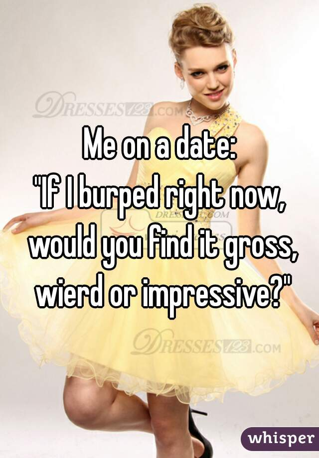 """Me on a date: """"If I burped right now, would you find it gross, wierd or impressive?"""""""