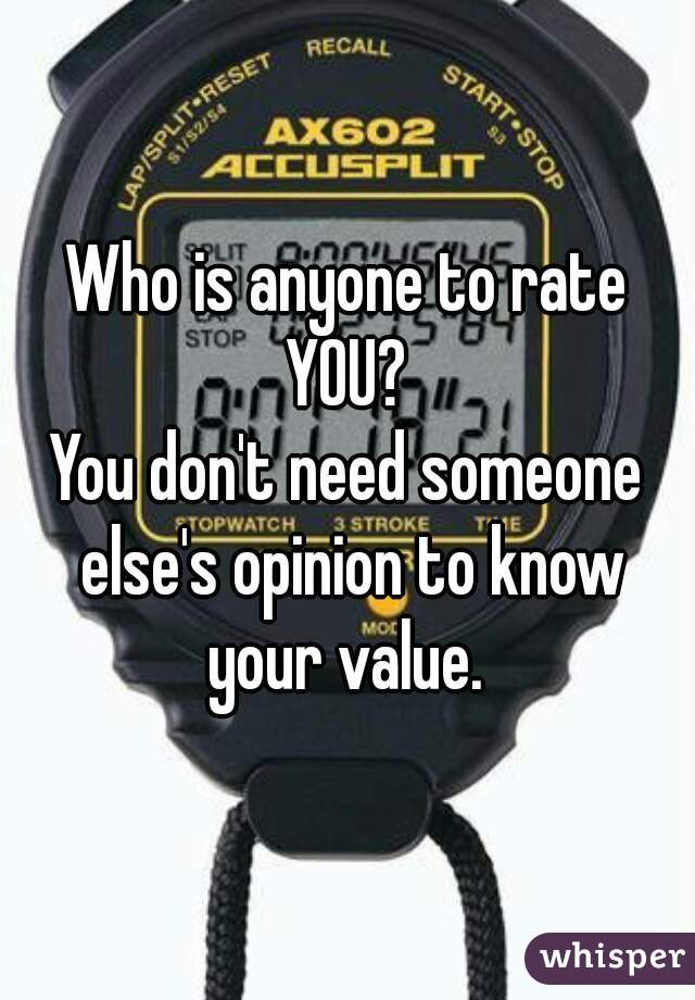 Who is anyone to rate YOU?  You don't need someone else's opinion to know your value.