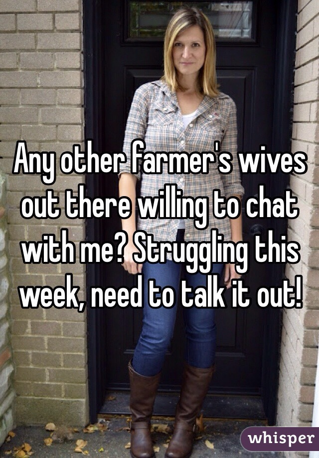 Any other farmer's wives out there willing to chat with me? Struggling this week, need to talk it out!