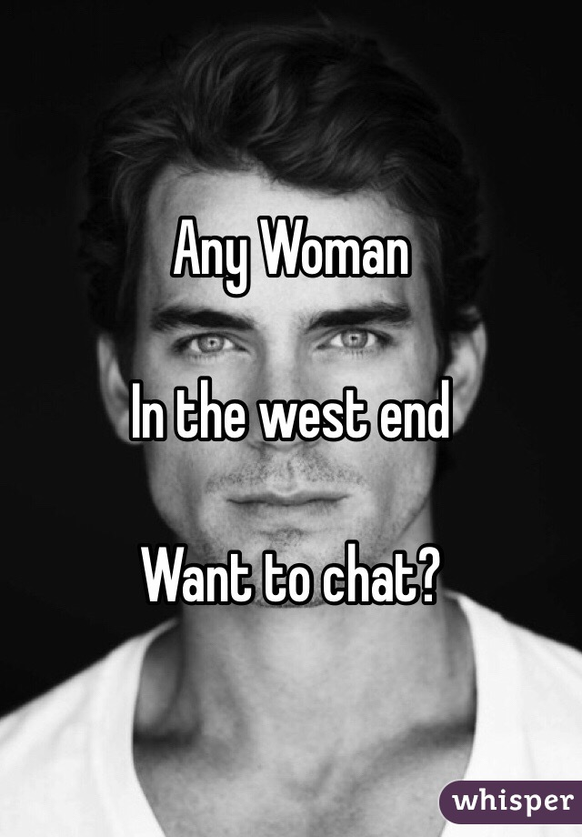 Any Woman  In the west end   Want to chat?