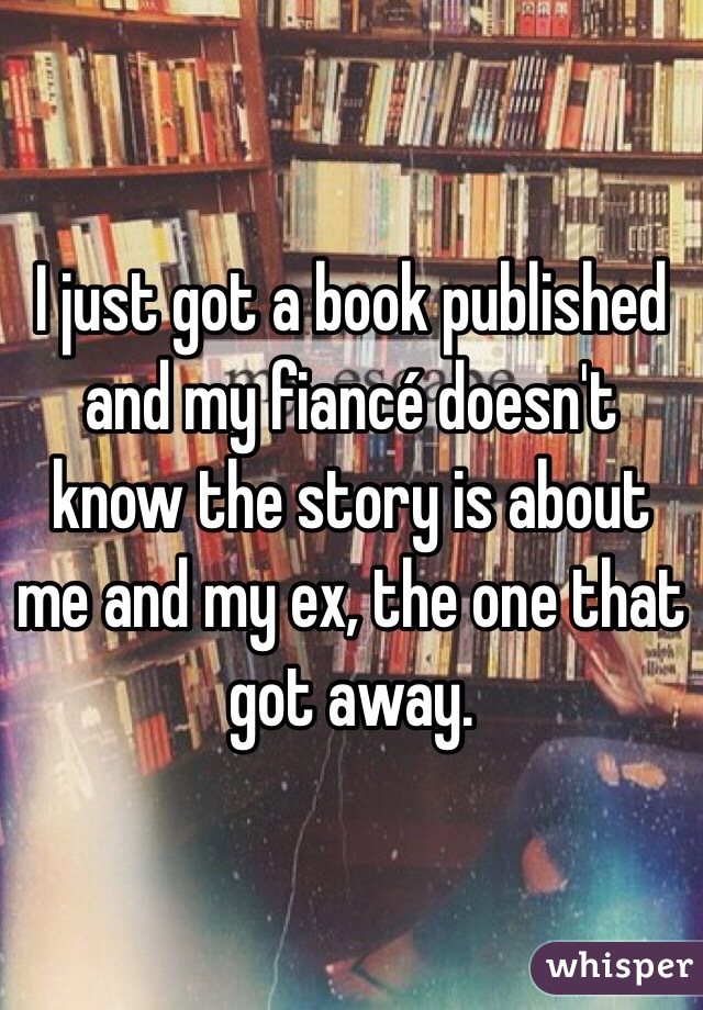 I just got a book published and my fiancé doesn't know the story is about me and my ex, the one that got away.