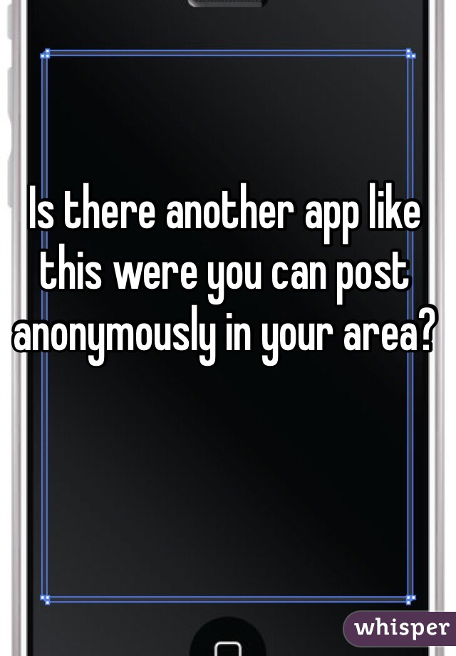 Is there another app like this were you can post anonymously in your area?