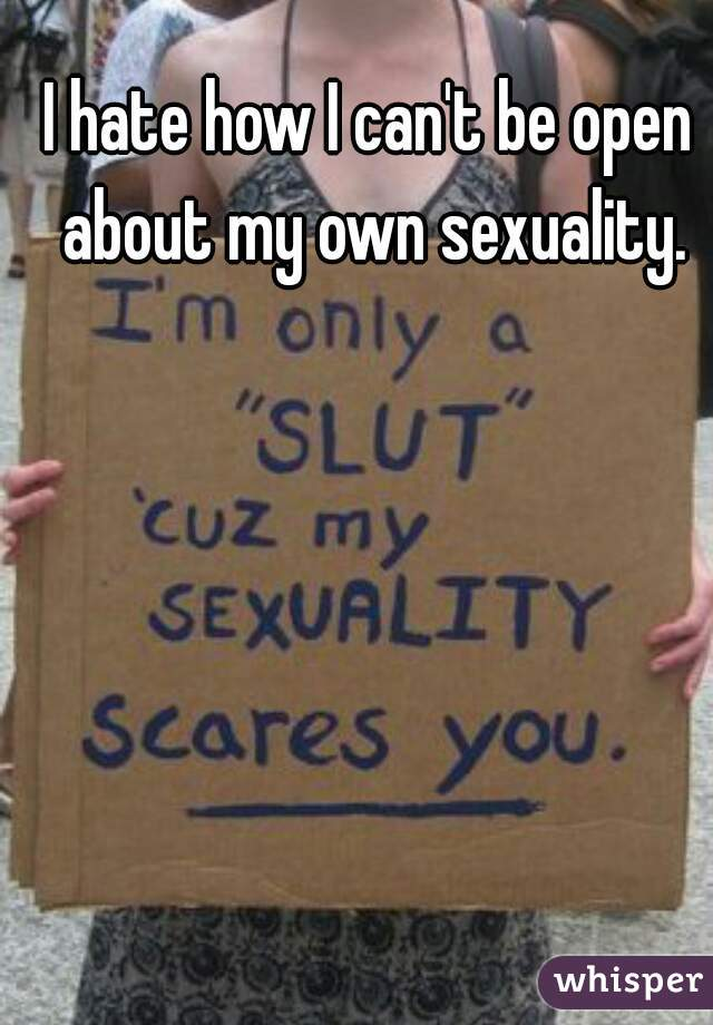 I hate how I can't be open about my own sexuality.