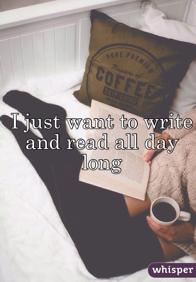 I just want to write and read all day long